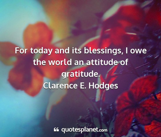 Clarence e. hodges - for today and its blessings, i owe the world an...