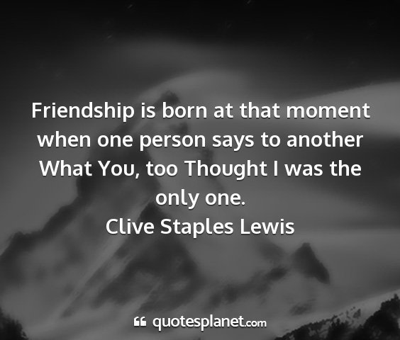 Clive staples lewis - friendship is born at that moment when one person...