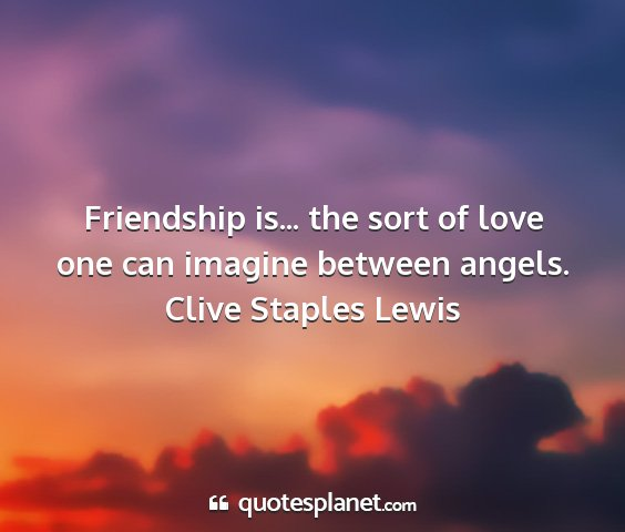 Clive staples lewis - friendship is... the sort of love one can imagine...