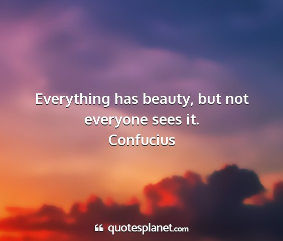 Confucius - everything has beauty, but not everyone sees it....