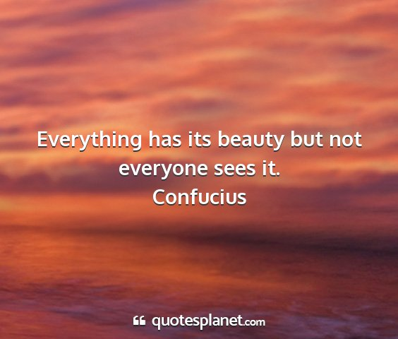 Confucius - everything has its beauty but not everyone sees...