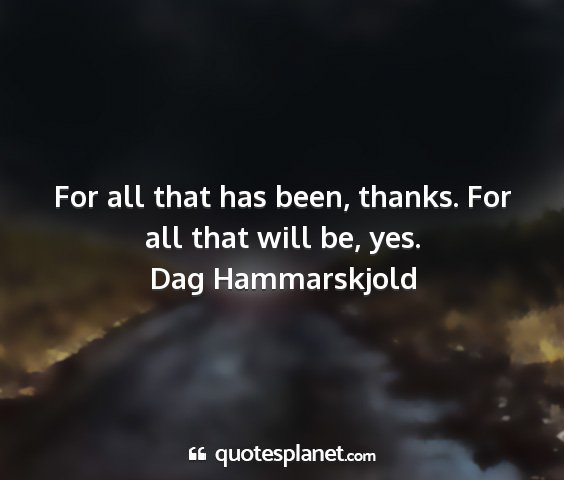 Dag hammarskjold - for all that has been, thanks. for all that will...