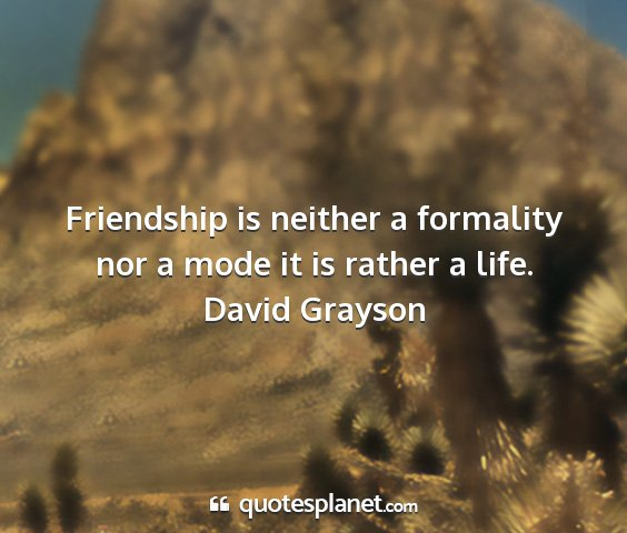 David grayson - friendship is neither a formality nor a mode it...