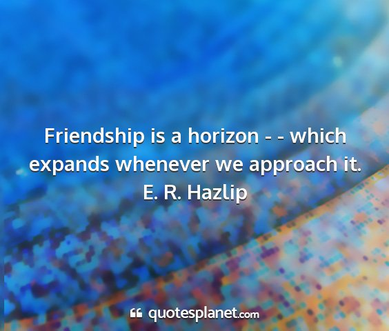 E. r. hazlip - friendship is a horizon - - which expands...