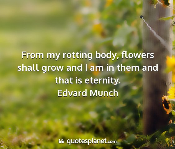 Edvard munch - from my rotting body, flowers shall grow and i am...