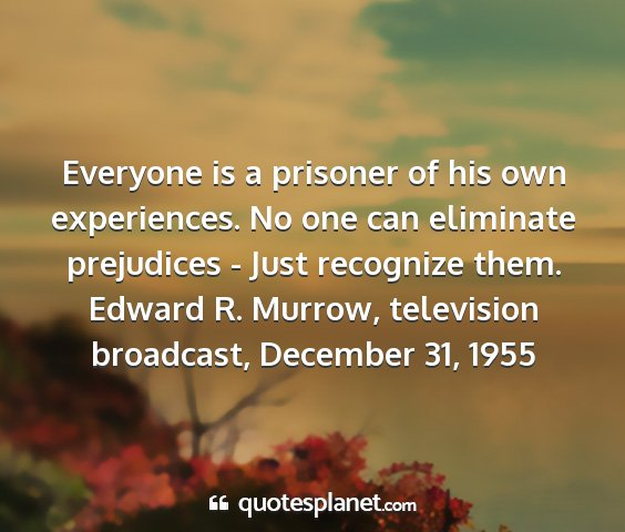 Edward r. murrow, television broadcast, december 31, 1955 - everyone is a prisoner of his own experiences. no...