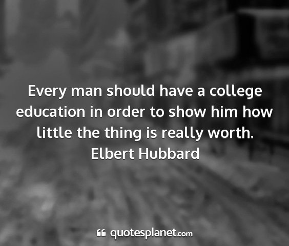 Elbert hubbard - every man should have a college education in...