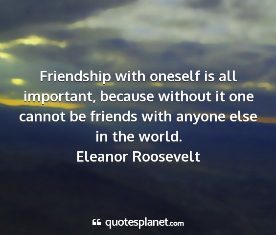 Eleanor roosevelt - friendship with oneself is all important, because...