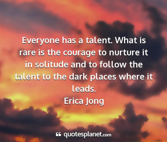 Erica jong - everyone has a talent. what is rare is the...