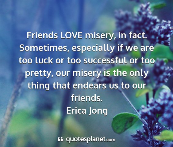 Erica jong - friends love misery, in fact. sometimes,...