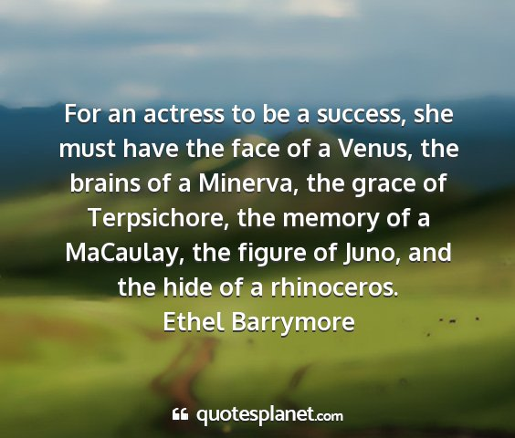 Ethel barrymore - for an actress to be a success, she must have the...