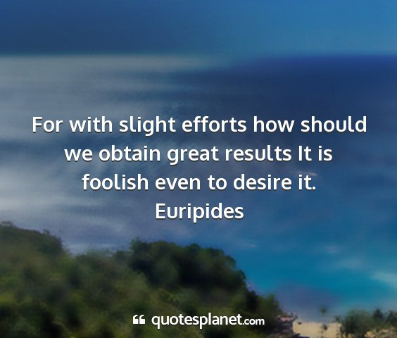 Euripides - for with slight efforts how should we obtain...