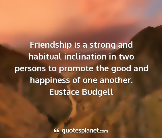 Eustace budgell - friendship is a strong and habitual inclination...