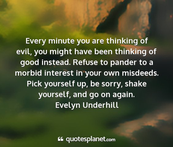 Evelyn underhill - every minute you are thinking of evil, you might...