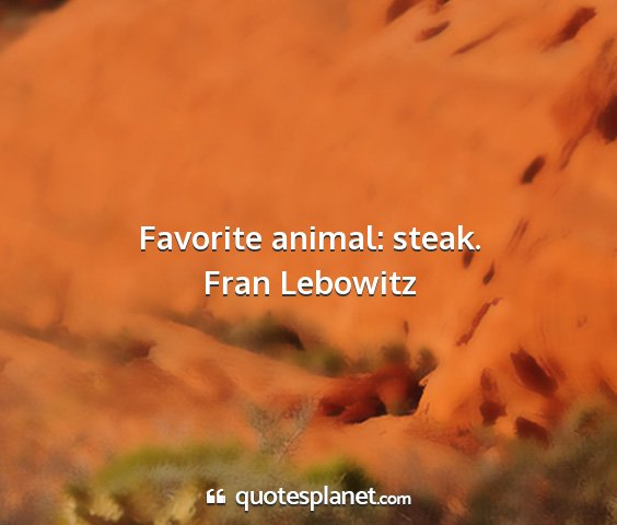 Fran lebowitz - favorite animal: steak....
