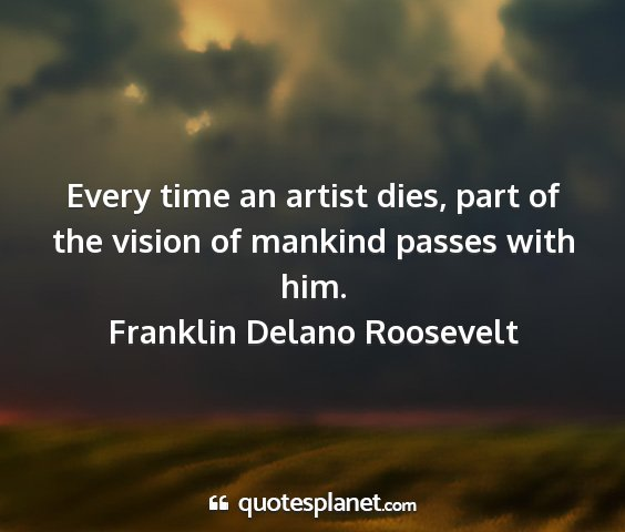 Franklin delano roosevelt - every time an artist dies, part of the vision of...