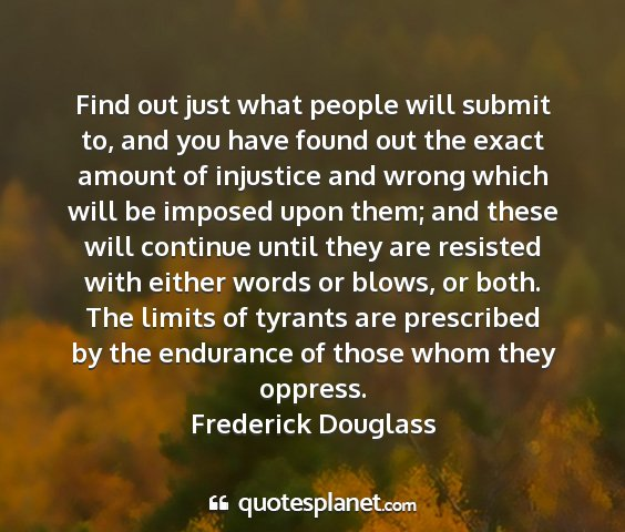 Frederick douglass - find out just what people will submit to, and you...