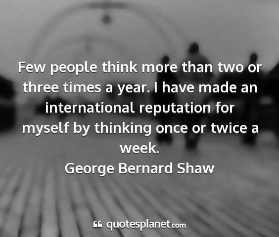 George bernard shaw - few people think more than two or three times a...