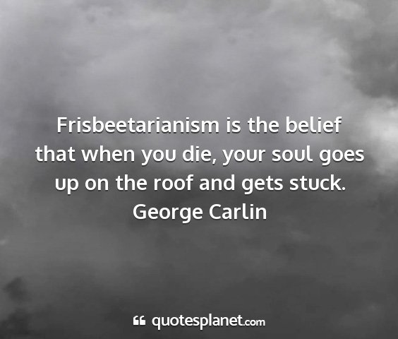 George carlin - frisbeetarianism is the belief that when you die,...