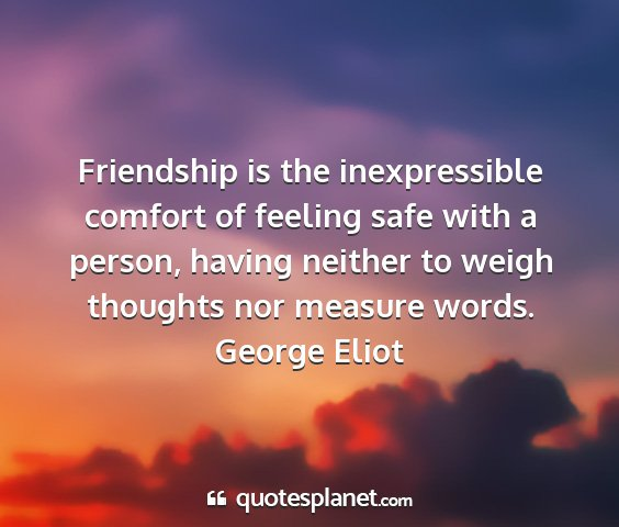 George eliot - friendship is the inexpressible comfort of...