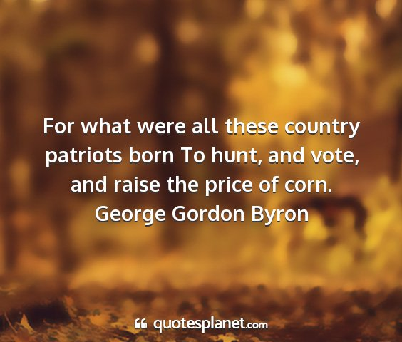 George gordon byron - for what were all these country patriots born to...