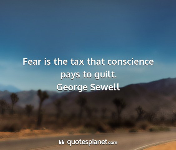 George sewell - fear is the tax that conscience pays to guilt....