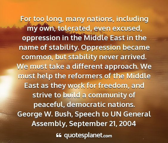 George w. bush, speech to un general assembly, september 21, 2004 - for too long, many nations, including my own,...