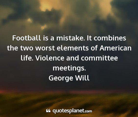 George will - football is a mistake. it combines the two worst...