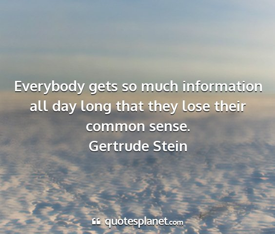 Gertrude stein - everybody gets so much information all day long...