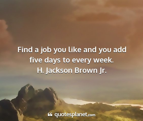 H. jackson brown jr. - find a job you like and you add five days to...