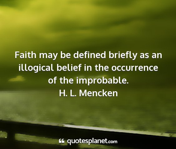 H. l. mencken - faith may be defined briefly as an illogical...