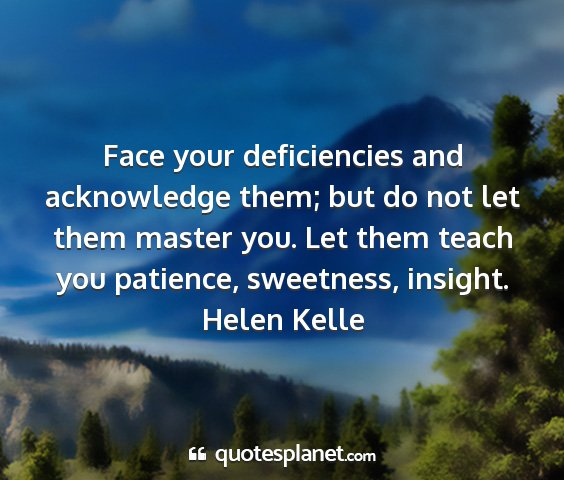 Helen kelle - face your deficiencies and acknowledge them; but...