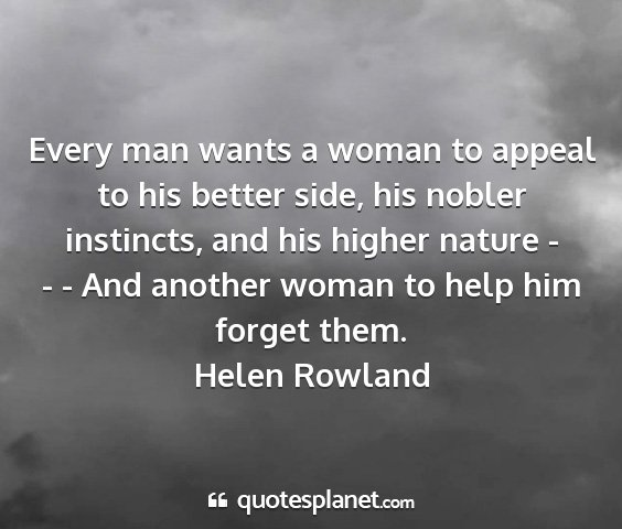 Helen rowland - every man wants a woman to appeal to his better...