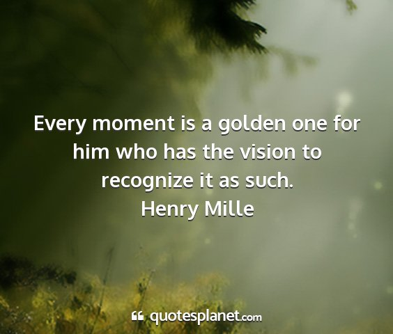Henry mille - every moment is a golden one for him who has the...