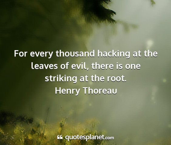 Henry thoreau - for every thousand hacking at the leaves of evil,...