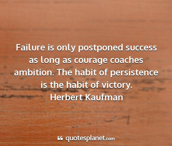 Herbert kaufman - failure is only postponed success as long as...