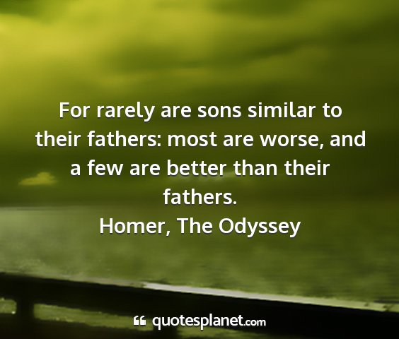 Homer, the odyssey - for rarely are sons similar to their fathers:...