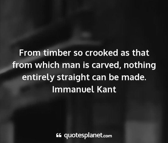 Immanuel kant - from timber so crooked as that from which man is...