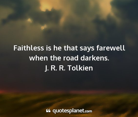 J. r. r. tolkien - faithless is he that says farewell when the road...
