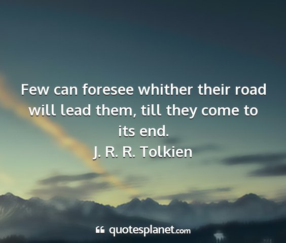 J. r. r. tolkien - few can foresee whither their road will lead...