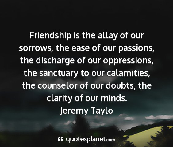 Jeremy taylo - friendship is the allay of our sorrows, the ease...