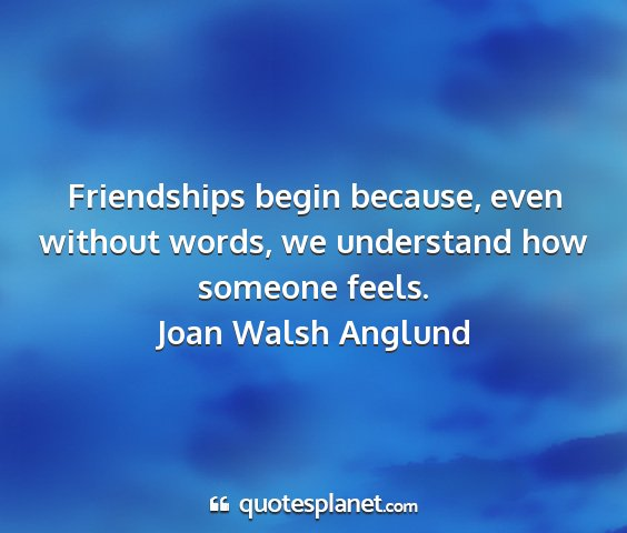 Joan walsh anglund - friendships begin because, even without words, we...