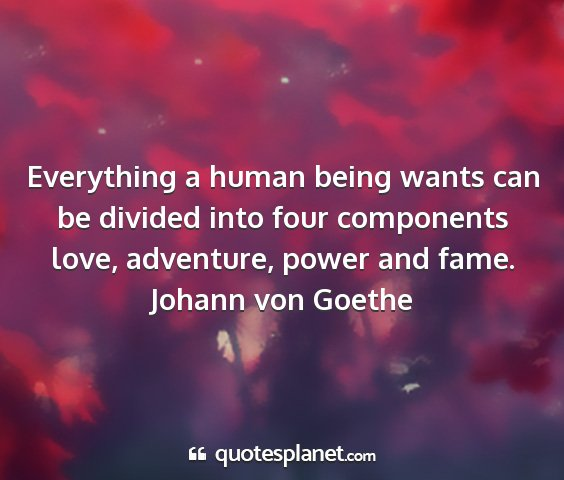 Johann von goethe - everything a human being wants can be divided...