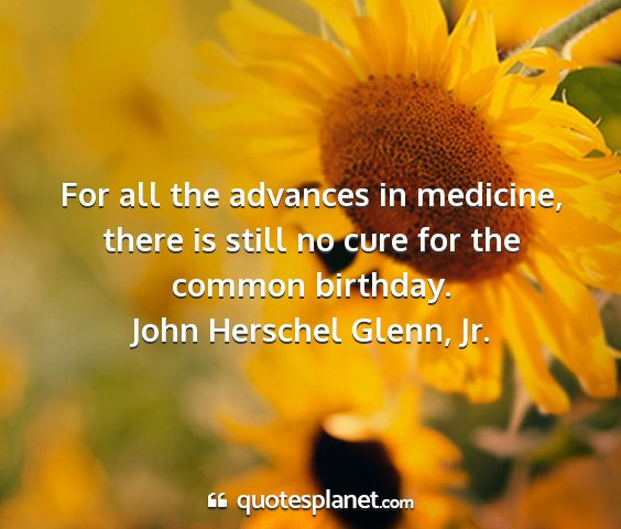 John herschel glenn, jr. - for all the advances in medicine, there is still...