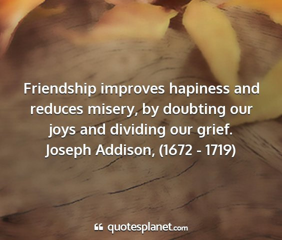 Joseph addison, (1672 - 1719) - friendship improves hapiness and reduces misery,...
