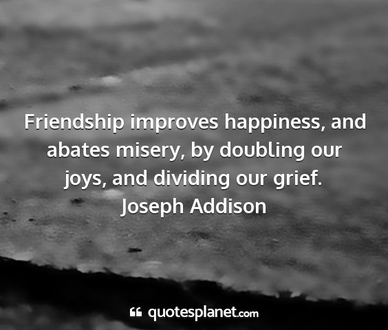 Joseph addison - friendship improves happiness, and abates misery,...