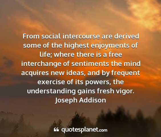 Joseph addison - from social intercourse are derived some of the...