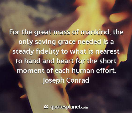 Joseph conrad - for the great mass of mankind, the only saving...