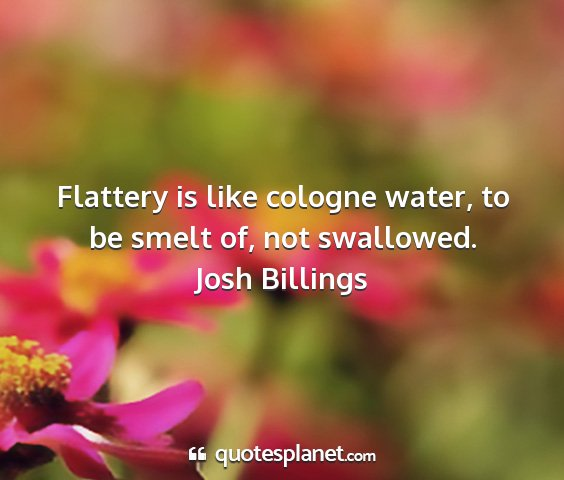 Josh billings - flattery is like cologne water, to be smelt of,...
