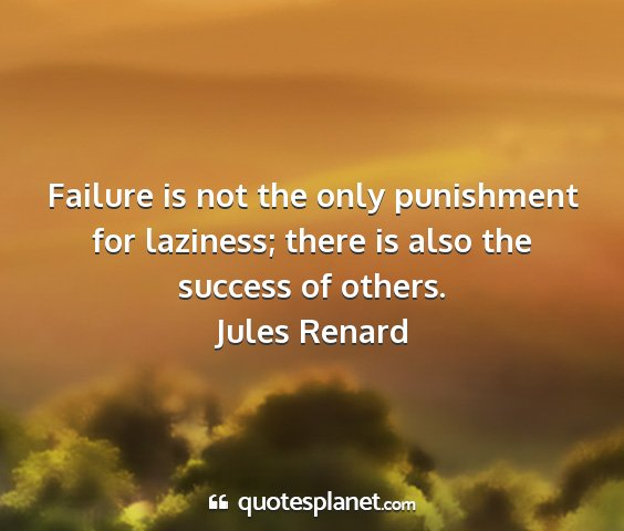 Jules renard - failure is not the only punishment for laziness;...